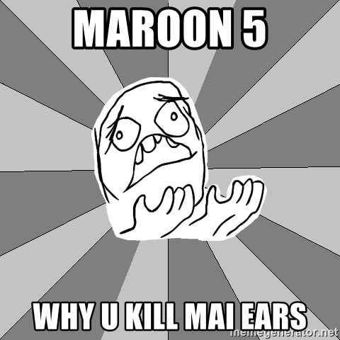 Whyyy??? - Maroon 5 Why u kill mai ears