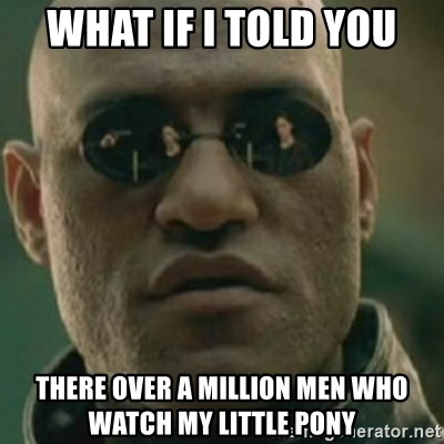 Nikko Morpheus - what if i told you there over a million men who watch my little pony