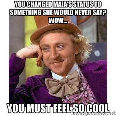 Willy Wanka - you changed maia's status to something she would never say? wow... you must feel so cool
