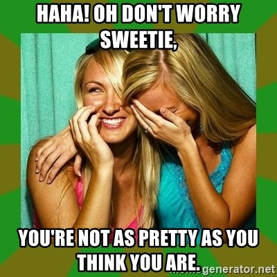 Laughing Girls  - Haha! oh don't worry sweetie, You're not as pretty as you think you are.