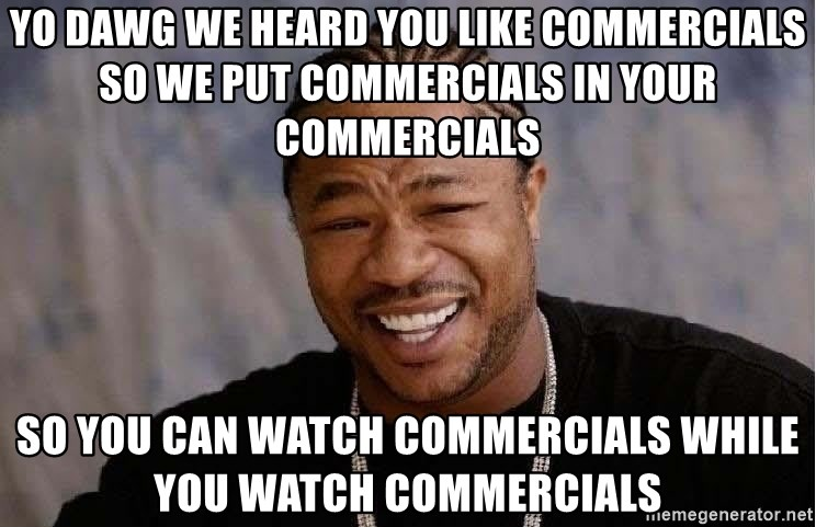 Yo Dawg - yo dawg we heard you like commercials SO WE PUT COMMERCIALS IN YOUR COMMERCIALS so you can watch commercials while you watch commercials