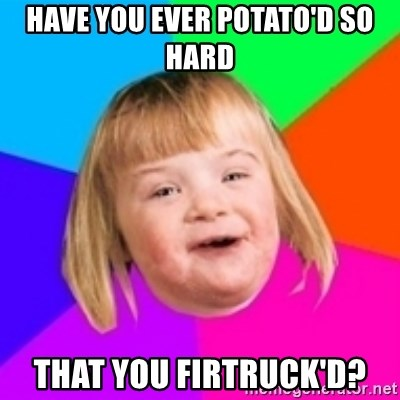 I can count to potato - have you ever potato'd so hard that you firtruck'd?