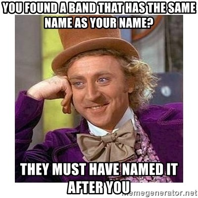 Willy Wanka - You found a band that has the same name as your name? They must have named it after you