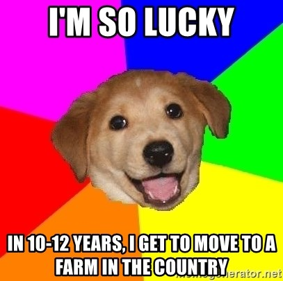 Advice Dog - I'm so lucky in 10-12 years, I get to move to a farm in the country