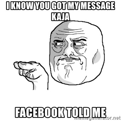 i'm watching you meme - I KNOW YOU GOT MY MESSAGE KAJA FACEBOOK TOLD ME