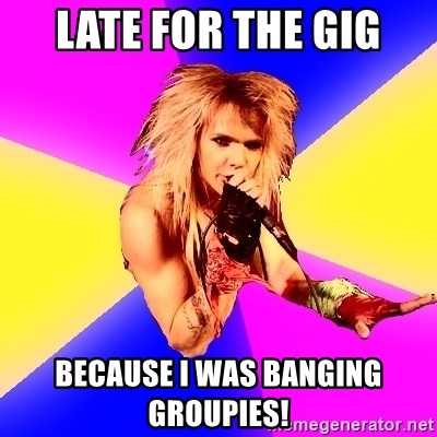 Glam Rocker - Late for the gig because i was banging groupies!