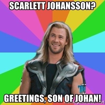 Overly Accepting Thor - SCARLETT JOHANSSON? GREETINGS, SON OF JOHAN!