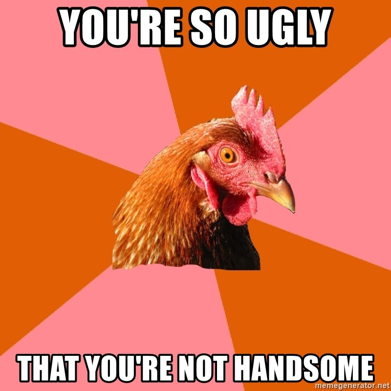 Anti Joke Chicken - you're so ugly that you're not handsome