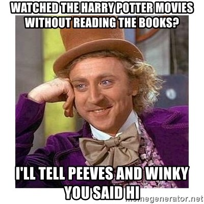 Willy Wanka - watched the harry potter movies without reading the books? i'll tell peeves and winky you said hi