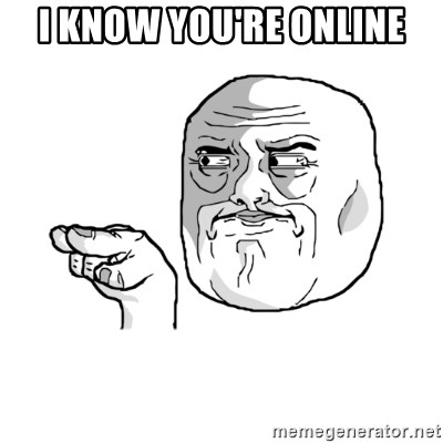 i'm watching you meme - I KNOW YOU'RE ONLINE