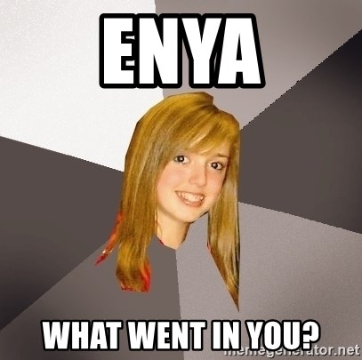 Musically Oblivious 8th Grader - Enya what went in you?