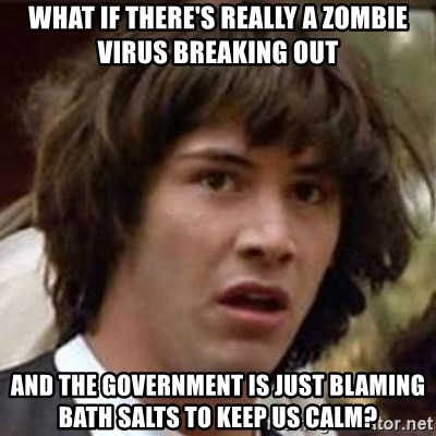 Conspiracy Keanu - What if there's really a zombie virus breaking out and the government is just blaming bath salts to keep us calm?