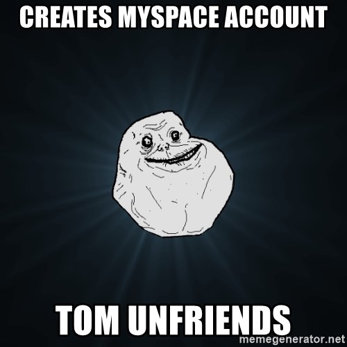 Forever Alone - creates myspace account tom unfriends