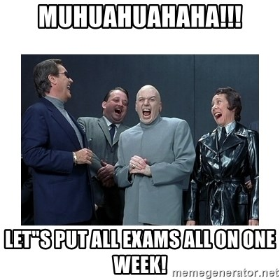 """Dr. Evil Laughing - MuHUAHUAHAHA!!! LET""""S PUT ALL EXAMS all on one week!"""