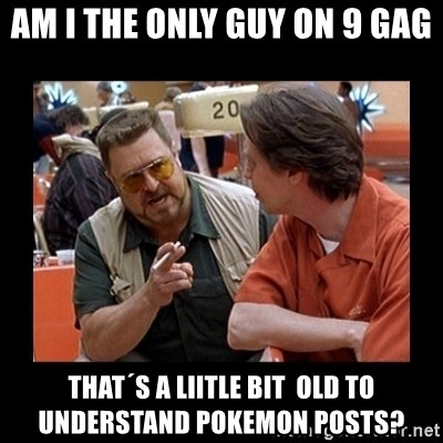 walter sobchak - AM I THE ONLY GUY ON 9 GAG THAT´S A LIITLE BIT  OLD TO UNDERSTAND POKEMON POSTS?