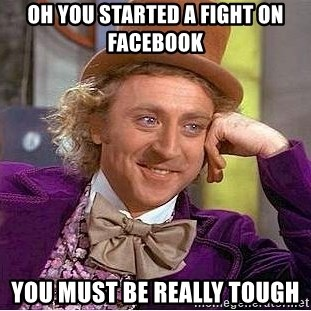 Willy Wonka - Oh you started a fight on facebook you must be really tough