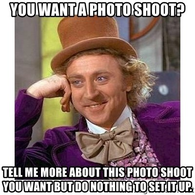 Willy Wanka - You want a photo shoot? Tell me more about this photo shoot you want but do nothing to set it up.