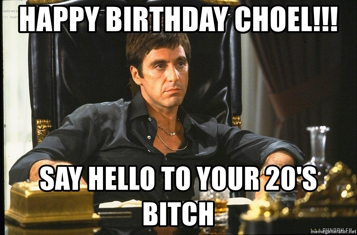 Scarface - Happy Birthday Choel!!! Say Hello to your 20's Bitch