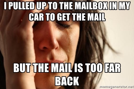 First World Problems - i pulled up to the mailbox in my car to get the mail but the mail is too far back