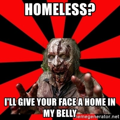 Zombie - homeless? i'll give your face a home in my belly