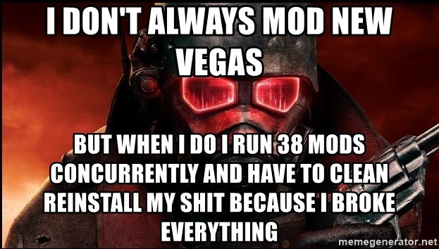 Fallout  - I don't always mod New Vegas But when I do I run 38 mods concurrently and have to clean reinstall my shit Because I broke everything