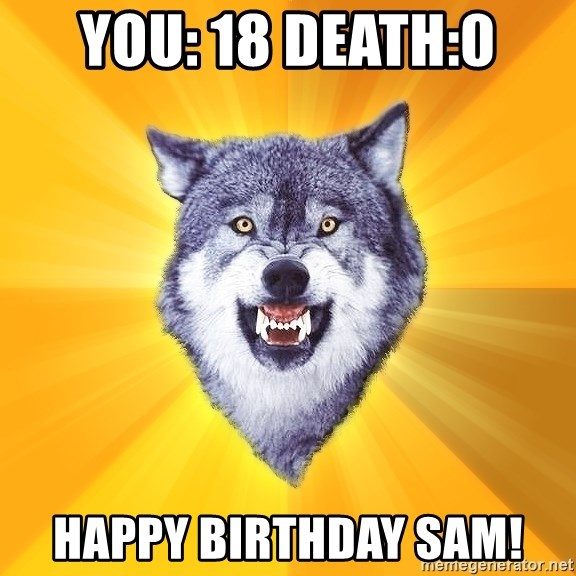 Courage Wolf - you: 18 Death:0 Happy birthday sam!
