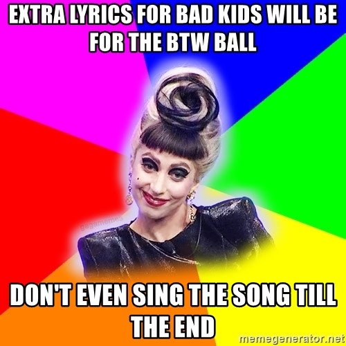 Extra lyrics for bad kids will be for the btw ball don't