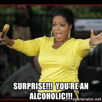 Overly-Excited Oprah!!!  - surprise!!!  You're an alcoholic!!!