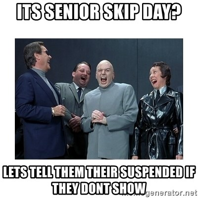 Dr. Evil Laughing - its senior skip day? lets tell them their suspended if they dont show
