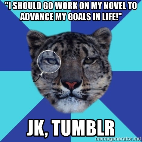 "Writer Leopard - ""i should go work on my novel to advance my goals in life!"" jk, tumblr"
