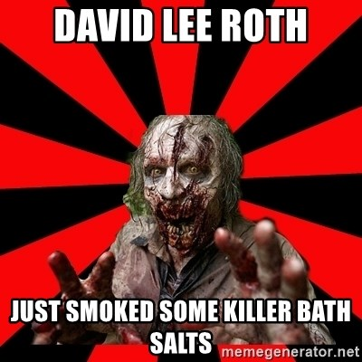 David Lee Roth Just Smoked some killer bath salts - Zombie
