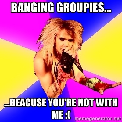 Glam Rocker - banging groupies... ...beacuse you're not with me :(