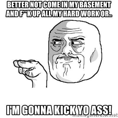 i'm watching you meme - Better not come in my basement and F**K up all my hard work or.. i'm gonna kick yo ass!