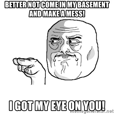 i'm watching you meme - Better not come in my basement and make a mess! I got my Eye on you!