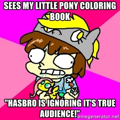 """rabid idiot brony - Sees my little pony coloring book """"hasbro is ignoring it's true audience!"""""""
