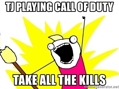 X ALL THE THINGS - tj playing call of duty take all the kills
