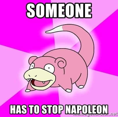 Slowpoke - Someone Has to stop napoleon