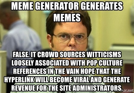 Dwight Schrute - meme generator generates memes false. it crowd sources witticisms loosely associated with pop culture references in the vain hope that the hyperlink will become viral and generate revenue for the site administrators.