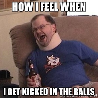 Fuming tourettes guy - How i feel when  i get kicked in the balls