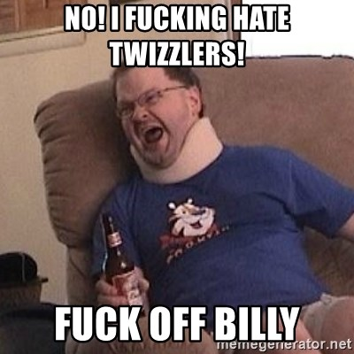 Fuming tourettes guy - No! i fucking hate twizzlers! Fuck off billy