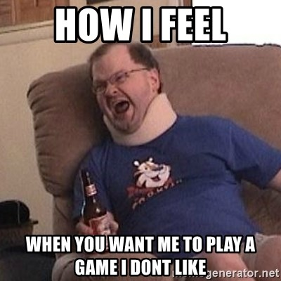 Fuming tourettes guy - how i feel when you want me to play a game i dont like