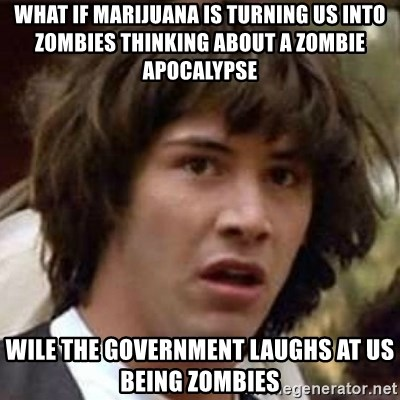 Conspiracy Keanu - What if marijuana is turning us into zombies thinking about a zombie apocalypse  wile the government laughs at us being zombies