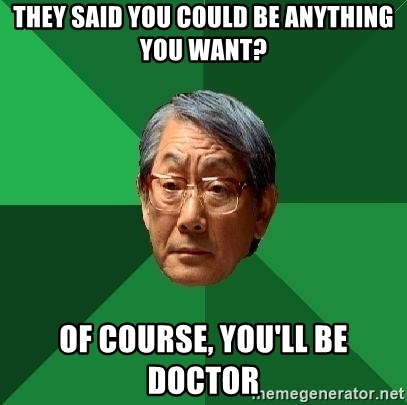 High Expectations Asian Father - THEY SAID YOU COULD BE ANYTHING YOU WANT? OF COURSE, YOU'LL BE DOCTOR