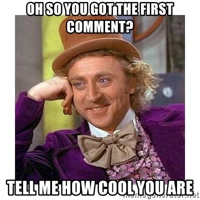 Willy Wanka - Oh so you got the first comment? tell me how cool you are