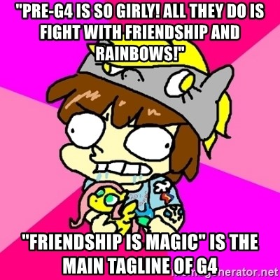 """rabid idiot brony - """"Pre-g4 is so girly! all they do is fight with friendship and rainbows!"""" """"friendship is magic"""" is the main tagline of g4"""