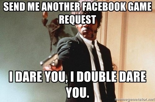 I double dare you - Send me another facebook game request I dare you, I double dare you.