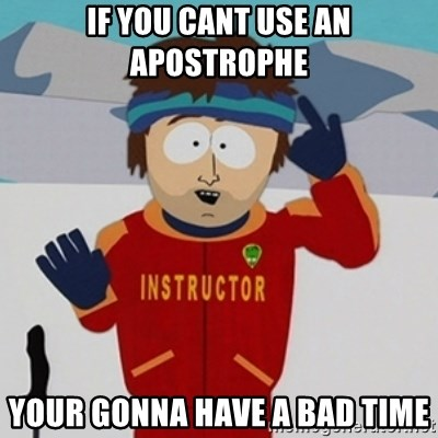 SouthPark Bad Time meme - if you cant use an apostrophe your gonna have a bad time