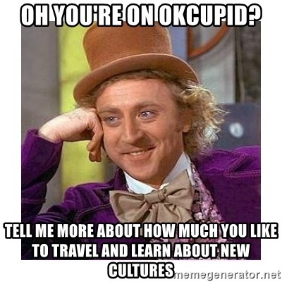 Willy Wanka - Oh you're on okcupid? tell me more about how much you like to travel and learn about new cultures