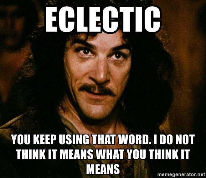 Inigo Montoya - Eclectic You keep using that word. I do not think it means what you think it means