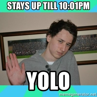 xDan - stays up till 10:01pm yolo